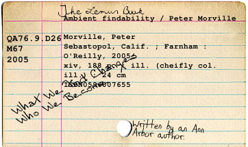"Scan of an index card used as a catalogue record for the book Ambient Findability by Peter Morville published by O'Reilly. The index card is lined and the record is typed upon it using a typewriter. There are three handwritten annotations on the card: ""The Lemur Book"", ""What we find changes who we become"" and ""Written by an Ann Arbor author."""